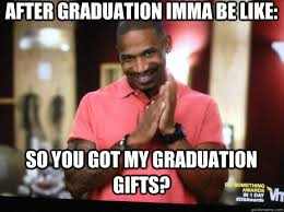 Gifts For Meme - after graduation imma be like so you got my graduation gifts