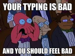 Typing Meme - your typing is bad and you should feel bad critical zoidberg