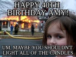 happy 40th birthday amy disaster girl meme on memegen