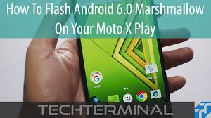 play flash on android how to flash android 6 0 marshmallow on your moto x play
