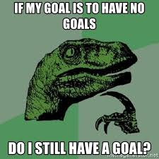 Goals Meme - if my goal is to have no goals do i still have a goal