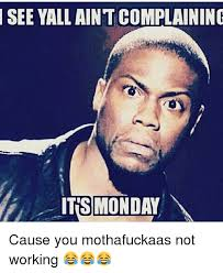 Monday Work Meme - see yall aintcomplaining its monday cause you mothafuckaas not