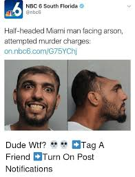 Attempted Murder Meme - nbc 6 south florida half headed miami man facing arson attempted