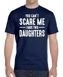 you can u0027t scare me i have two daughters unisex t shirt dad shirt