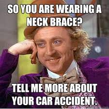 Neck Brace Meme - so you are wearing a neck brace tell me more about your car