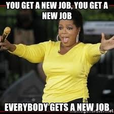 New Job Meme - you get a new job you get a new job everybody gets a new job
