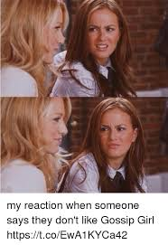 Gossip Girl Memes - my reaction when someone says they don t like gossip girl