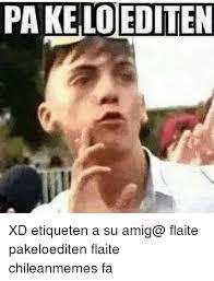 Chilean Memes - pa dediten xd etiqueten a su amig flaite pakeloediten flaite