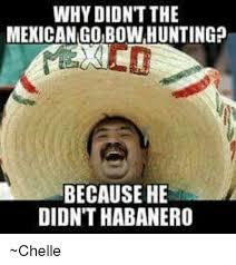 Bow Hunting Memes - why didnt the mexican go bowhunting because he didnthabanero