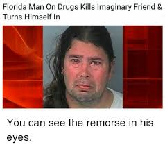 Man Memes - florida man on drugs kills lmaginary friend turns himself in you