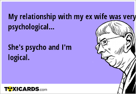 Ex Wife Meme - my relationship with my ex wife was very psychological she s