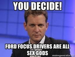 Ford Focus Meme - you decide ford focus drivers are all sex gods jeremy kyle meme