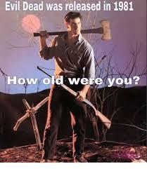 Evil Dead Meme - evil dead was released in 1981 how old were you meme on me me