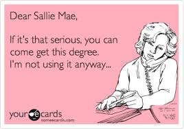 Sallie Mae Memes - dear sallie mae if it s that serious you can come get this degree