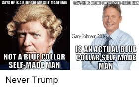 Gary Johnson Memes - says he is a blue collar self made man sayesheisa blue collar