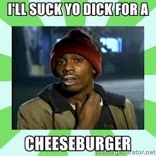 Dick Sucking Meme - i ll suck yo dick for a cheeseburger crackhead meme generator