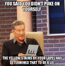 Puke Meme - you said you didn t puke on yourself the yellow stains by your