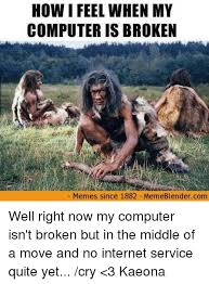 How I Feel Meme - how i feel when my computer is broken memes since 1882 meme