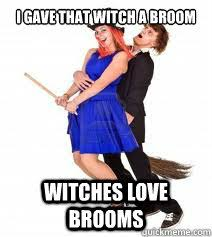 Broom Meme - i gave that witch a broom witches love brooms misc quickmeme