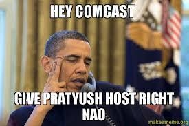 Comcast Meme - hey comcast give pratyush host right nao make a meme