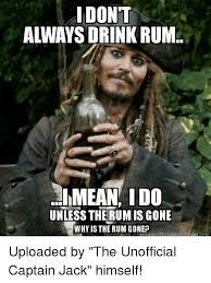 Rum Meme - i dont always drink rum imean ido unless the rumis gone why is the