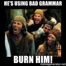 Bad Grammar Meme - he s using bad grammar burn him burn the witch meme generator