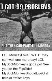 It Can Wait Meme - i got 99 problems but they can wait till monday lol monkeylove wth