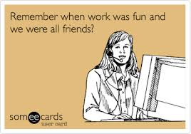 Work Friends Meme - remember when work was fun and we were all friends workplace ecard