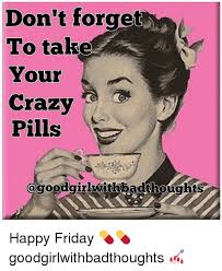 Your Crazy Meme - don t forget to take your crazy pills happy friday