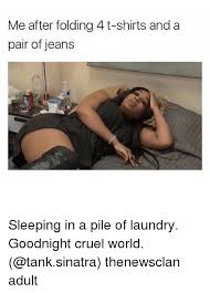 Folding Laundry Meme - me after folding 4 t shirts and a pair of jeans sleeping in a pile