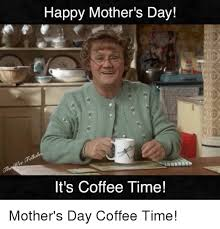 Meme Mothers Day - happy mother s day it s coffee time mother s day coffee time