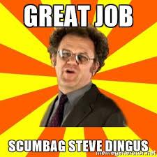 Scumbag Meme Generator - great job scumbag steve dingus dr steve brule meme generator