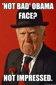 Not Bad Obama Meme - not bad obama face not impressed pissed old guy quickmeme