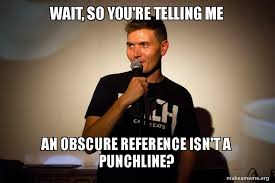 So You Re Telling Me Meme - wait so you re telling me an obscure reference isn t a punchline