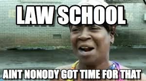 Law School Memes - law school aint nobody got time for that meme on memegen
