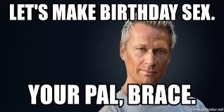 Birthday Sex Meme - let s make birthday sex your pal brace gigolos brace meme
