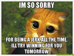 Memes About Being Sorry - im so sorry for being a jerk all the time ill try winning for you