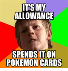 Pokemon Card Meme - its my allowance spends iton pokemon cards pokemon cards meme on me me