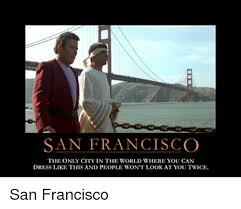 San Francisco Meme - san francisco the only city in the world where you can dress like