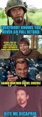 You Never Go Full Retard Meme - leonardo dicaprio vs robert downey jr imgflip