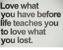 Lost Love Meme - love what you have before life teaches you to love what you lost