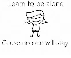 Alone Memes - learn to be alone cause no one will stay being alone meme on sizzle