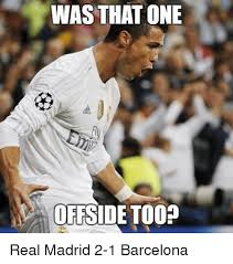 Real Madrid Meme - was that one offside too real madrid 2 1 barcelona barcelona