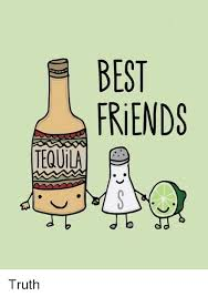 Tequila Meme - e best friends tequila truth best friend meme on me me