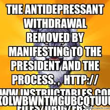 Antidepressant Meme - antidepressant withdrawal removed by manifesting to the president