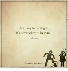 Okay Meme Facebook - it s okay to be angry it s never okay to be cruel unknown
