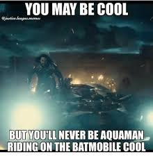 Justice Meme - you may be cool league memes but woullnever be aquaman riding on