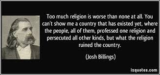 Too much religion is worse than none at all  You can     t show me a     iz Quotes