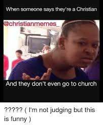 Funny Church Memes - when someone says they re a christian memes and they don t even go