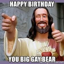 Gay Meme Generator - happy birthday you big gay bear buddy jesus meme generator